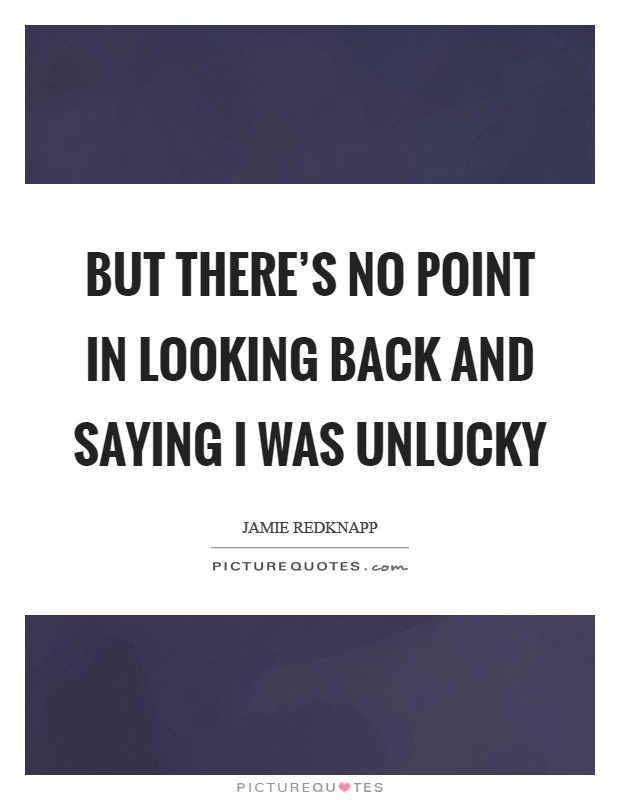 But there's no point in looking back and saying I was unlucky Picture Quote #1