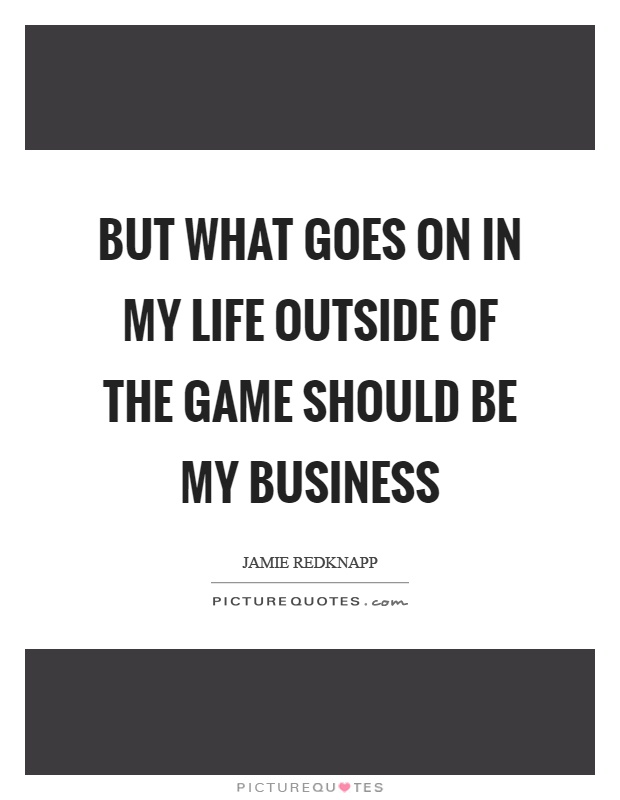 But what goes on in my life outside of the game should be my business Picture Quote #1