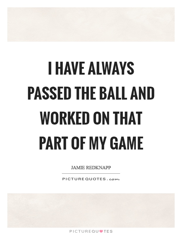 I have always passed the ball and worked on that part of my game Picture Quote #1