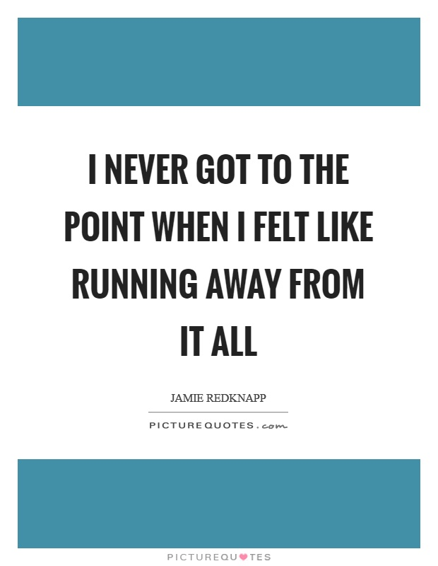 I never got to the point when I felt like running away from it all Picture Quote #1