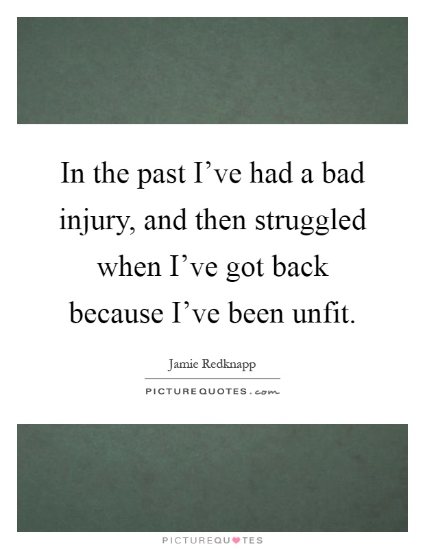 In the past I've had a bad injury, and then struggled when I've got back because I've been unfit Picture Quote #1