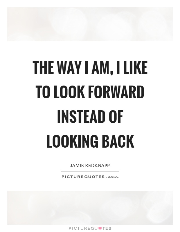 The way I am, I like to look forward instead of looking back Picture Quote #1