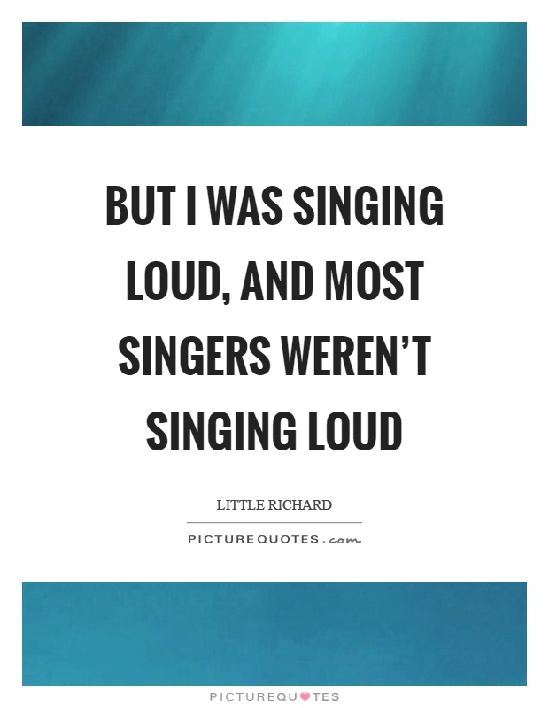 But I was singing loud, and most singers weren't singing loud Picture Quote #1