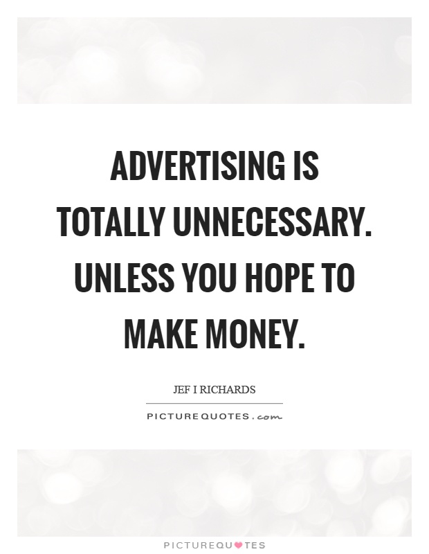 Advertising is totally unnecessary. Unless you hope to make money Picture Quote #1