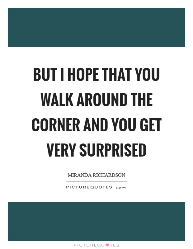But I hope that you walk around the corner and you get very surprised Picture Quote #1