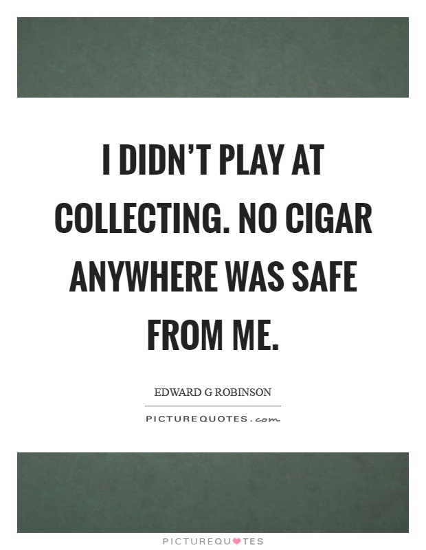 I didn't play at collecting. No cigar anywhere was safe from me Picture Quote #1