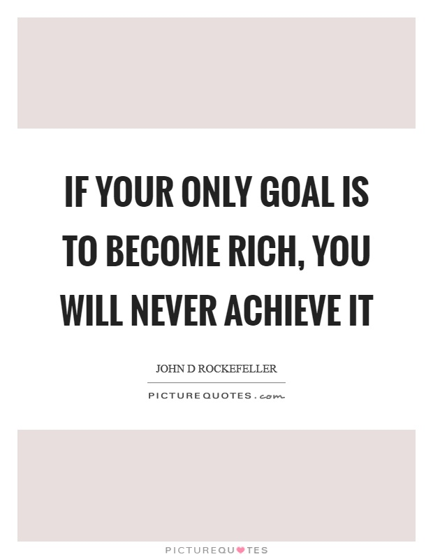 If your only goal is to become rich, you will never achieve it Picture Quote #1