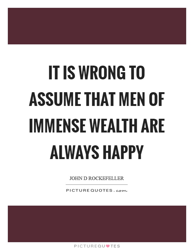 It is wrong to assume that men of immense wealth are always happy Picture Quote #1