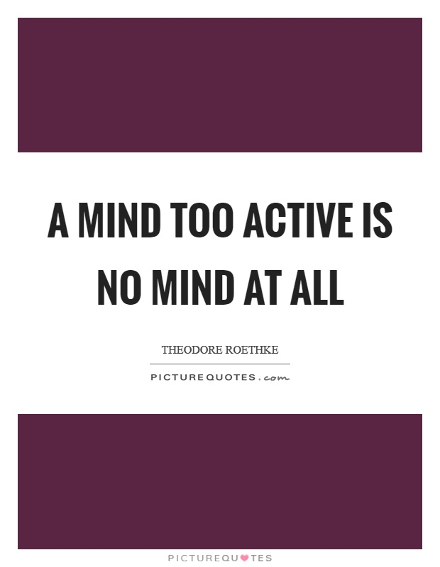 A mind too active is no mind at all Picture Quote #1