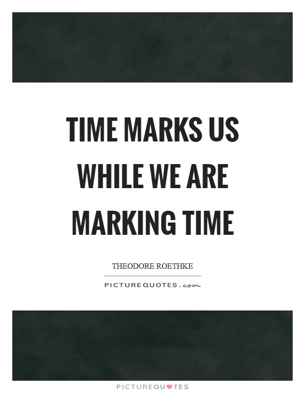 Time marks us while we are marking time Picture Quote #1