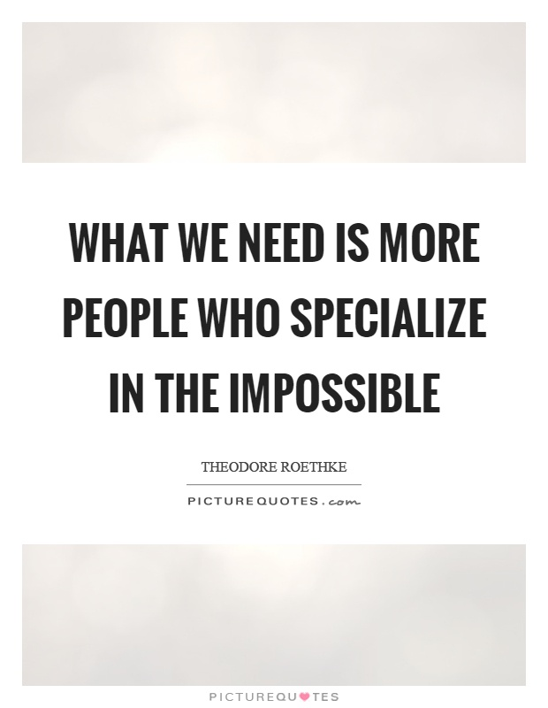 What we need is more people who specialize in the impossible Picture Quote #1