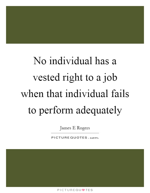 No individual has a vested right to a job when that individual fails to perform adequately Picture Quote #1