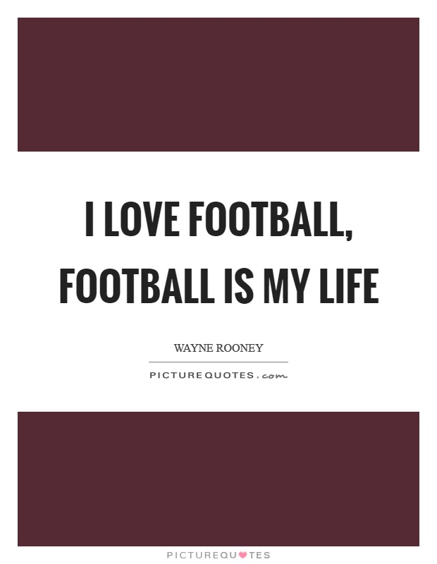 I love football, football is my life Picture Quote #1