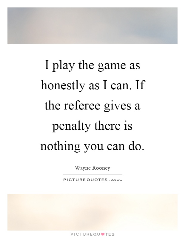 I play the game as honestly as I can. If the referee gives a penalty there is nothing you can do Picture Quote #1