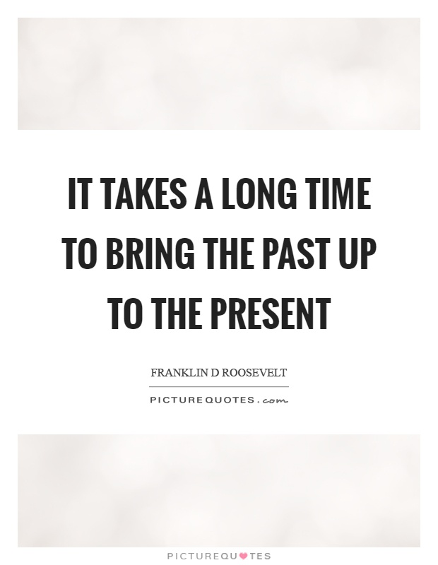 It takes a long time to bring the past up to the present Picture Quote #1