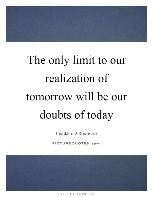 The only limit to our realization of tomorrow will be our doubts of today Picture Quote #1
