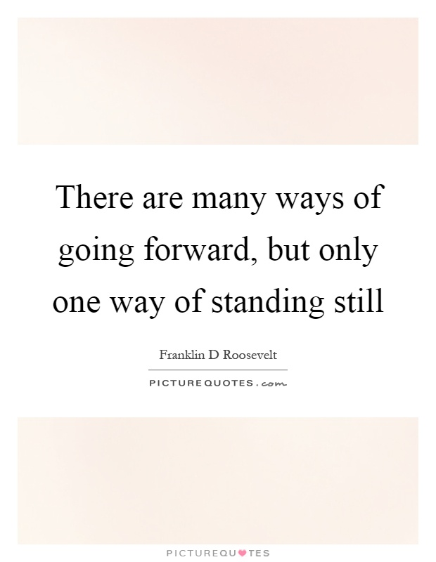 There are many ways of going forward, but only one way of standing still Picture Quote #1