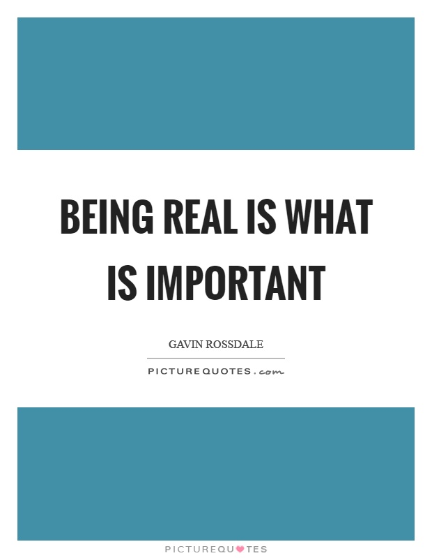 Being real is what is important Picture Quote #1