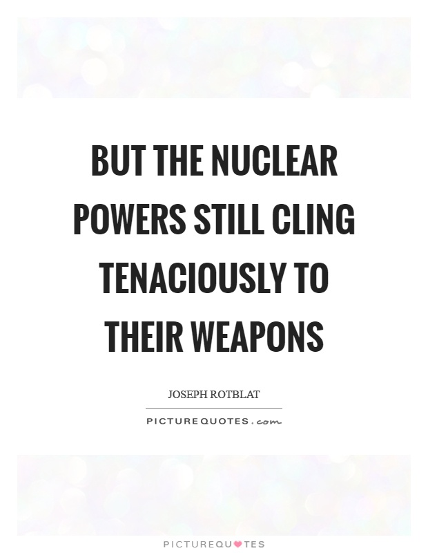 But the nuclear powers still cling tenaciously to their weapons Picture Quote #1