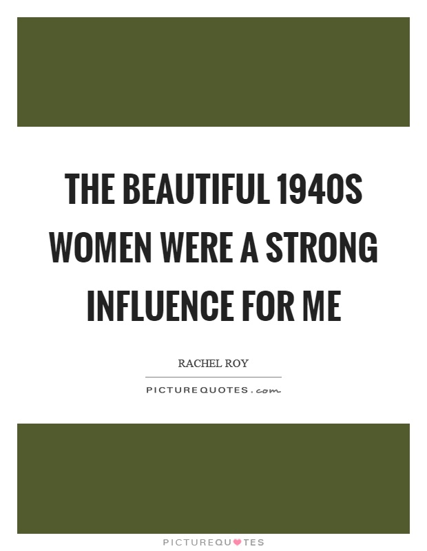 The beautiful 1940s women were a strong influence for me Picture Quote #1