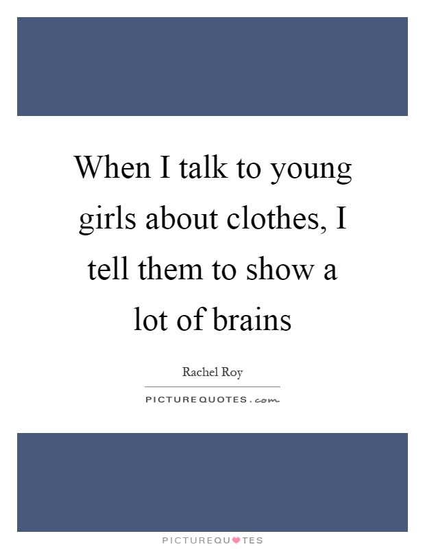 When I talk to young girls about clothes, I tell them to show a lot of brains Picture Quote #1