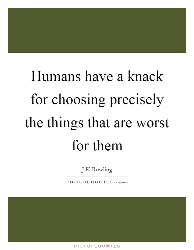 Humans have a knack for choosing precisely the things that are worst for them Picture Quote #1