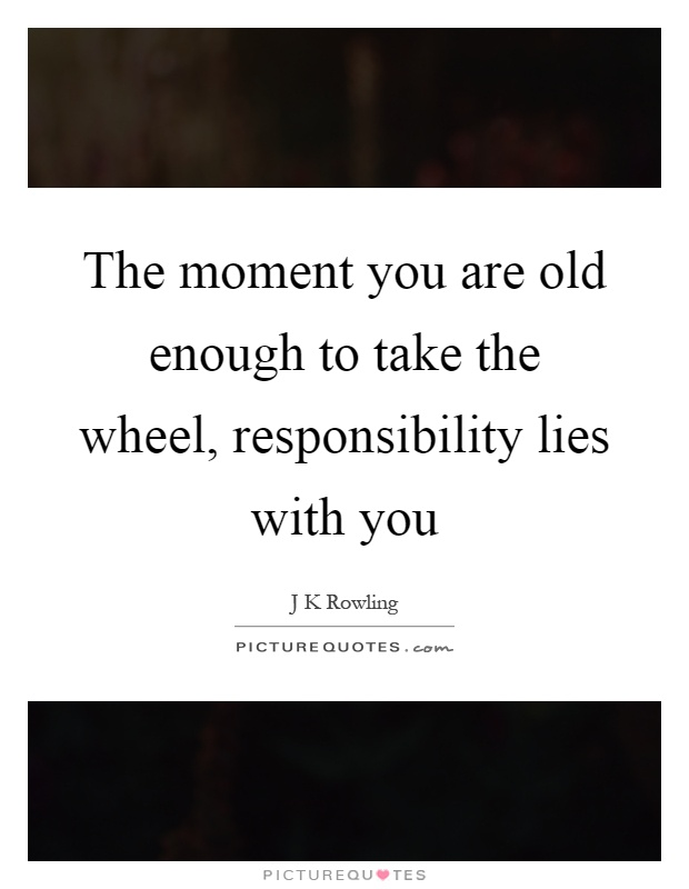The moment you are old enough to take the wheel, responsibility lies with you Picture Quote #1