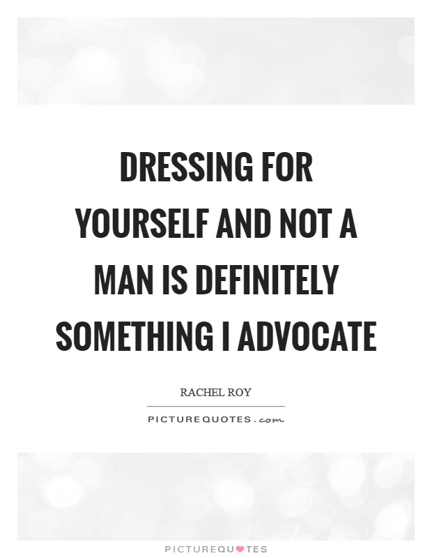 Dressing for yourself and not a man is definitely something I advocate Picture Quote #1