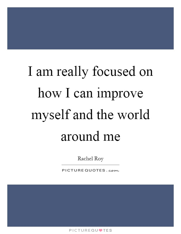 I am really focused on how I can improve myself and the world around me Picture Quote #1