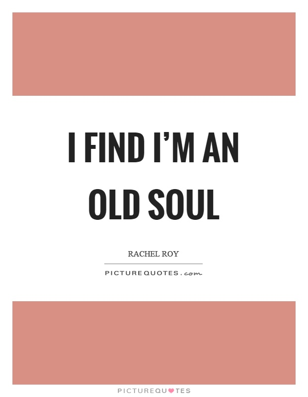 I find I'm an old soul Picture Quote #1
