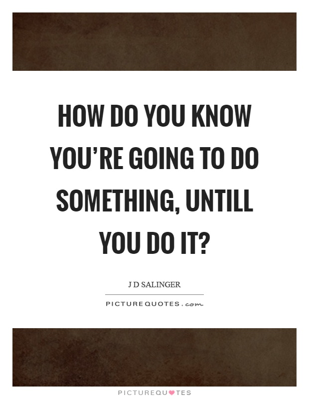 How do you know you're going to do something, untill you do it? Picture Quote #1