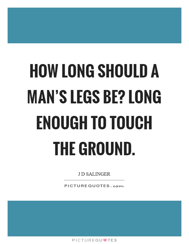 How long should a man's legs be? Long enough to touch the ground Picture Quote #1