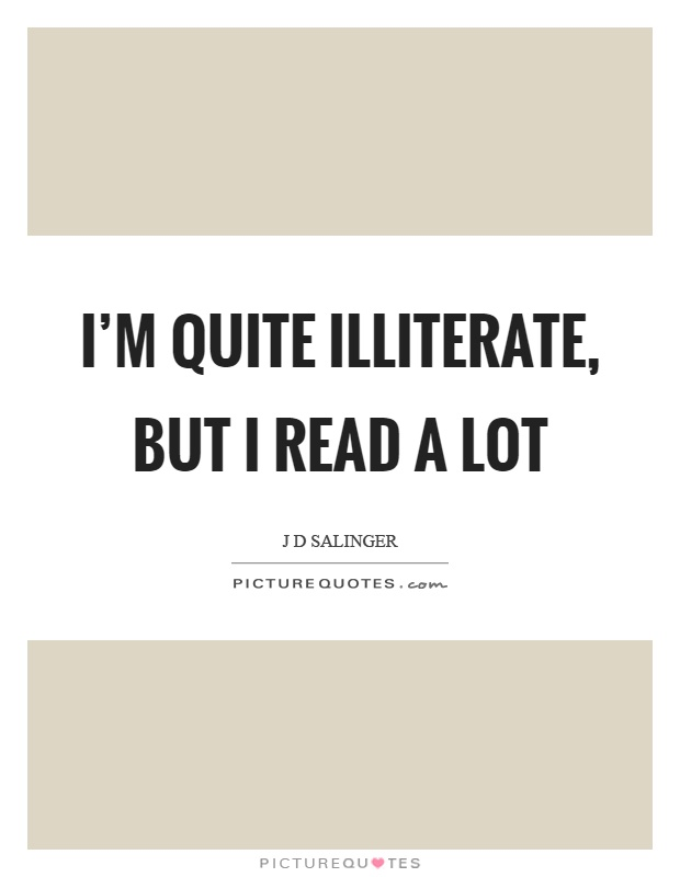 I'm quite illiterate, but I read a lot Picture Quote #1