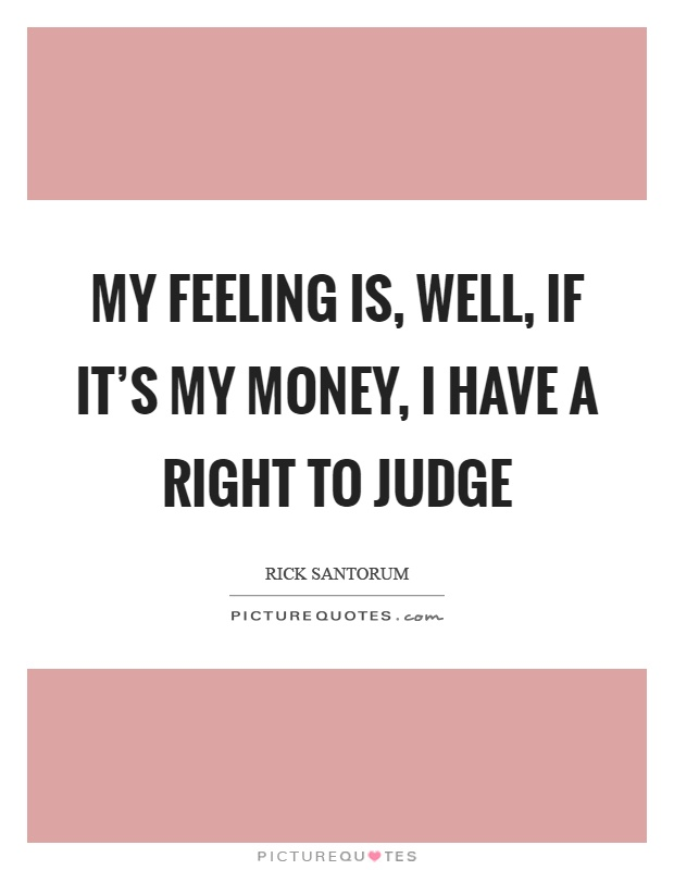 my feeling is well if it s my money i have a right to judge