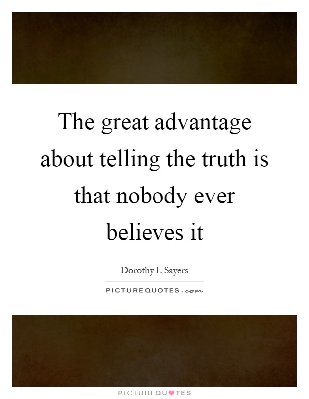 The great advantage about telling the truth is that nobody ever believes it Picture Quote #1