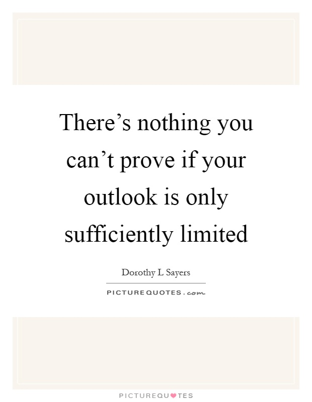 There's nothing you can't prove if your outlook is only sufficiently limited Picture Quote #1