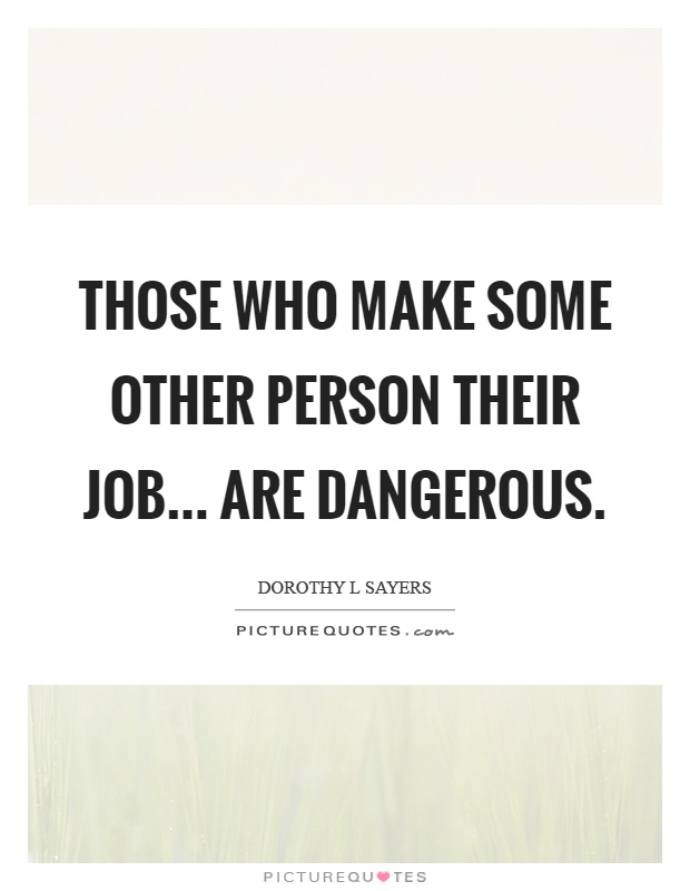 Those who make some other person their job... are dangerous Picture Quote #1