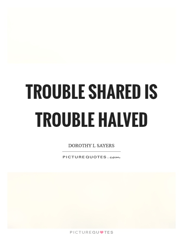 Trouble shared is trouble halved Picture Quote #1