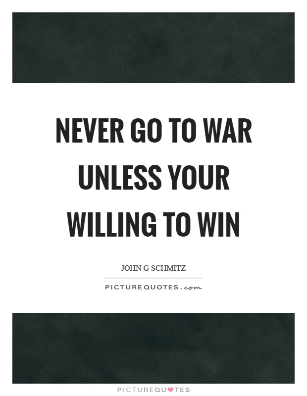 Never go to war unless your willing to win Picture Quote #1