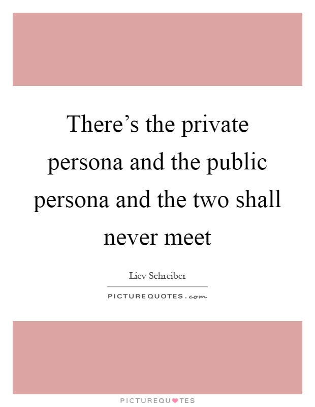 There's the private persona and the public persona and the two shall never meet Picture Quote #1