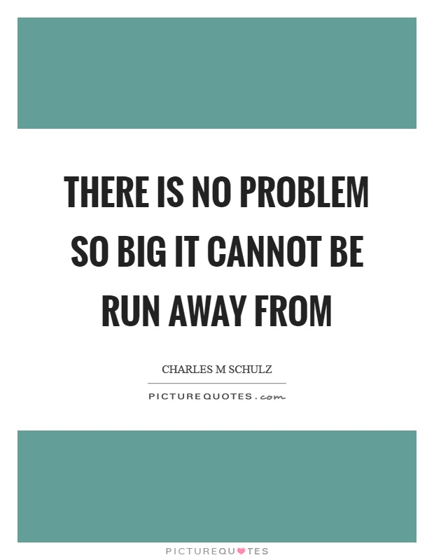There is no problem so big it cannot be run away from Picture Quote #1