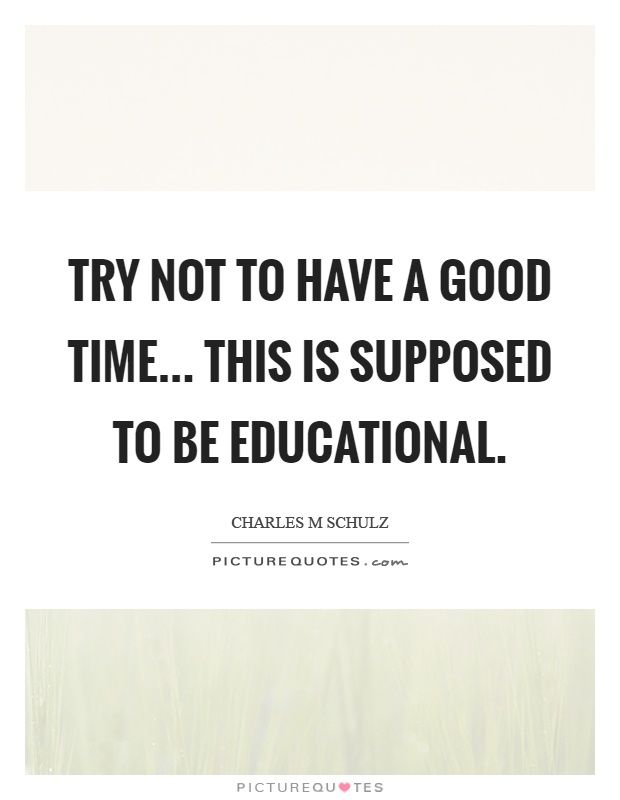 Try not to have a good time... this is supposed to be educational Picture Quote #1