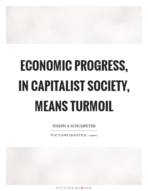 Economic progress, in capitalist society, means turmoil Picture Quote #1