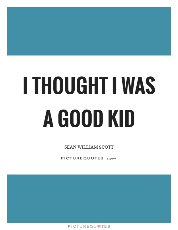 I thought I was a good kid Picture Quote #1