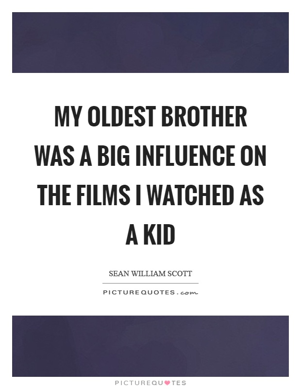 My oldest brother was a big influence on the films I watched as a kid Picture Quote #1