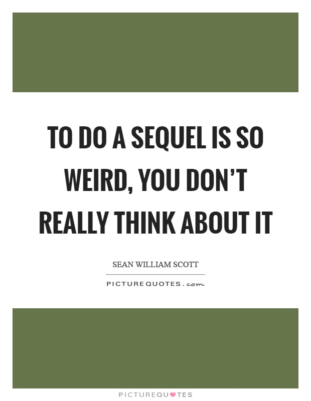To do a sequel is so weird, you don't really think about it Picture Quote #1