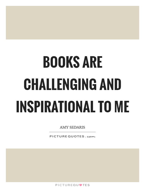 Books are challenging and inspirational to me Picture Quote #1