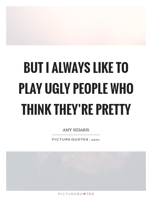 But I always like to play ugly people who think they're pretty Picture Quote #1