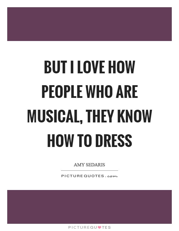 But I love how people who are musical, they know how to dress Picture Quote #1