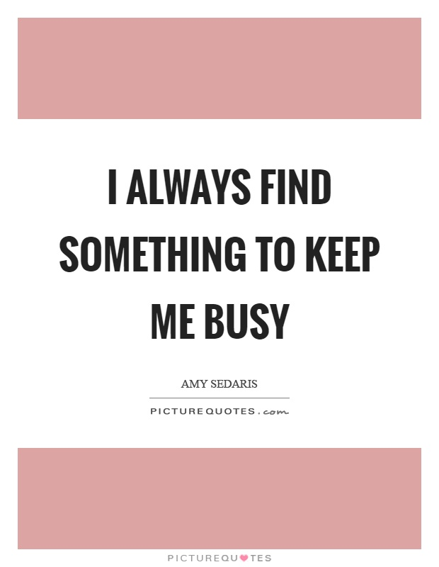 I always find something to keep me busy Picture Quote #1